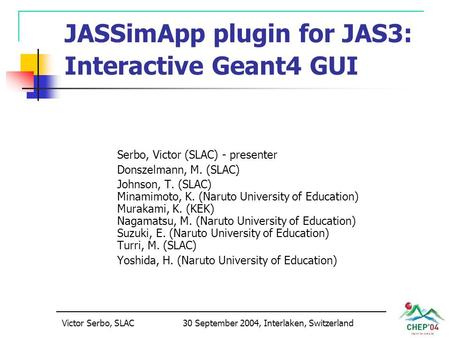 Victor Serbo, SLAC30 September 2004, Interlaken, Switzerland JASSimApp plugin for JAS3: Interactive Geant4 GUI Serbo, Victor (SLAC) - presenter Donszelmann,