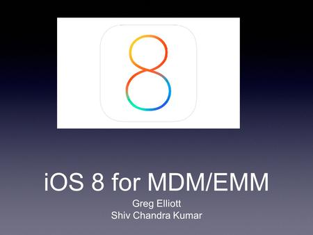 IOS 8 for MDM/EMM Greg Elliott Shiv Chandra Kumar.