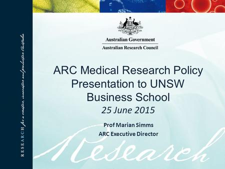 ARC Medical Research Policy Presentation to UNSW Business School 25 June 2015 Prof Marian Simms ARC Executive Director.