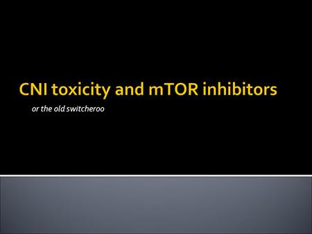 CNI toxicity and mTOR inhibitors or the old switcheroo.