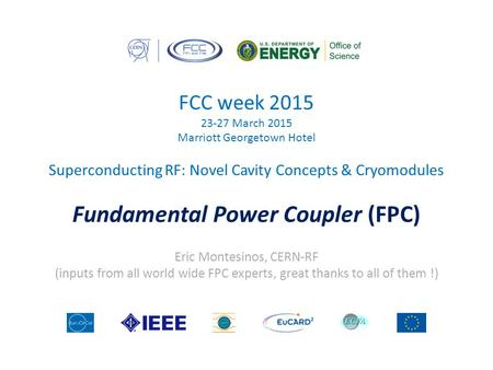 FCC week 2015 23-27 March 2015 Marriott Georgetown Hotel Superconducting RF: Novel Cavity Concepts & Cryomodules Fundamental Power Coupler (FPC) Eric Montesinos,
