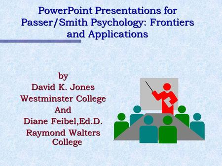 PowerPoint Presentations for Passer/Smith Psychology: Frontiers and Applications by David K. Jones Westminster College And Diane Feibel,Ed.D. Raymond Walters.