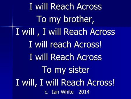 I will Reach Across To my brother, I will, I will Reach Across I will reach Across! I will Reach Across To my sister I will, I will Reach Across! c. Ian.