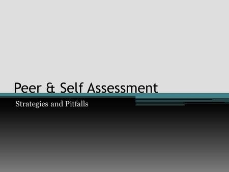 Peer & Self Assessment Strategies and Pitfalls. Benefits of Peer & Self Assessment Peer Assessment Learners provide each other with lots of additional.