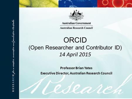 ORCID (Open Researcher and Contributor ID) 14 April 2015 Professor Brian Yates Executive Director, Australian Research Council.