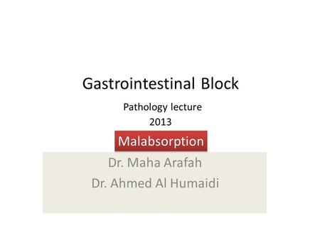 Gastrointestinal Block Pathology lecture 2013 Dr. Maha Arafah Dr. Ahmed Al Humaidi Malabsorption.