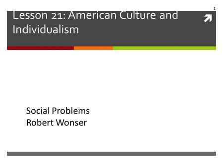  Lesson 21: American Culture and Individualism Social Problems Robert Wonser 1.
