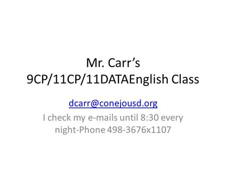 Mr. Carr's 9CP/11CP/11DATAEnglish Class I check my  s until 8:30 every night-Phone 498-3676x1107.