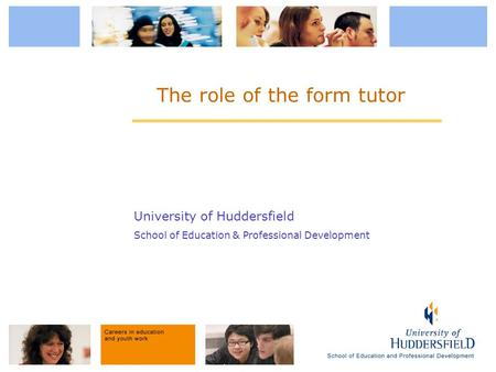 University of Huddersfield School of Education & Professional Development The role of the form tutor.