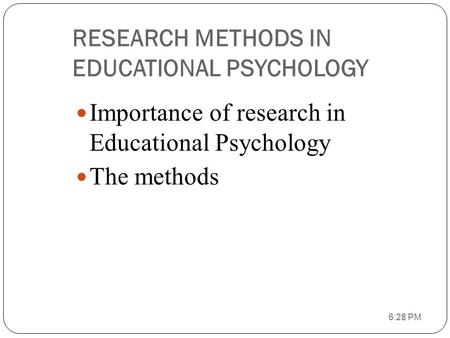 RESEARCH METHODS IN EDUCATIONAL PSYCHOLOGY Importance of research in Educational Psychology The methods 6:29 PM.