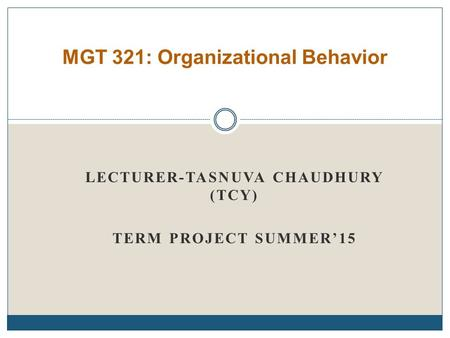 LECTURER-TASNUVA CHAUDHURY (TCY) TERM PROJECT SUMMER'15 MGT 321: Organizational Behavior.