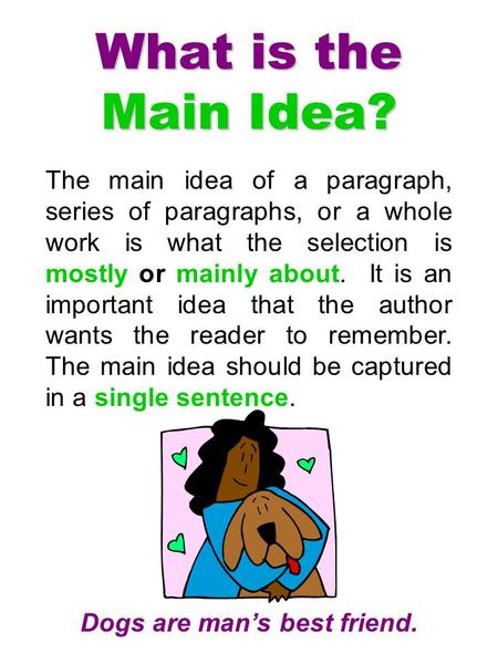 The main idea of a paragraph, series of paragraphs, or a whole work is what the selection is mostly or mainly about. It is an important idea that the author.