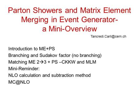Parton Showers and Matrix Element Merging in Event Generator- a Mini-Overview Introduction to ME+PS Branching and Sudakov factor (no branching) Matching.