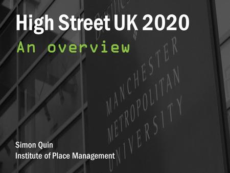 High Street UK 2020 An overview Simon Quin Institute of Place Management.