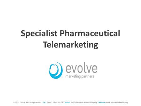 Specialist Pharmaceutical Telemarketing © 2011 Evolve Marketing Partners Tel: +44(0) 1962 280 080   Website: