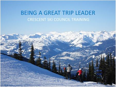 BEING A GREAT TRIP LEADER CRESCENT SKI COUNCIL TRAINING.