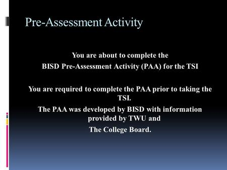 Pre-Assessment Activity You are about to complete the BISD Pre-Assessment Activity (PAA) for the TSI You are required to complete the PAA prior to taking.