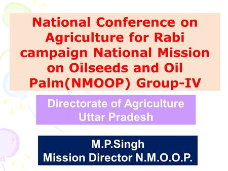 National Conference on Agriculture for Rabi campaign National Mission on Oilseeds and Oil Palm(NMOOP) Group-IV M.P.Singh Mission Director N.M.O.O.P. Directorate.