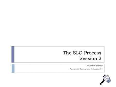 The SLO Process Session 2 Denver Public Schools Assessment, Research and Evaluation, 2014.