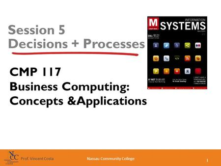 1 Nassau Community CollegeProf. Vincent Costa Session 5 Decisions + Processes CMP 117 Business Computing: Concepts &Applications.