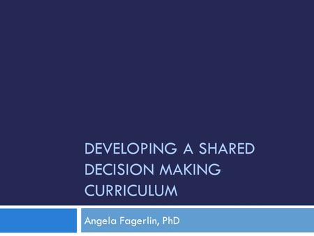 DEVELOPING A SHARED DECISION MAKING CURRICULUM Angela Fagerlin, PhD.