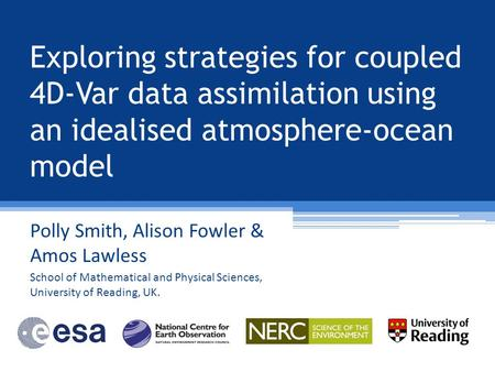 Exploring strategies for coupled 4D-Var data assimilation using an idealised atmosphere-ocean model Polly Smith, Alison Fowler & Amos Lawless School of.