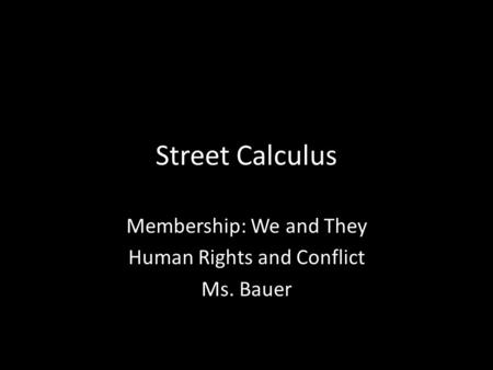 Street Calculus Membership: We and They Human Rights and Conflict Ms. Bauer.