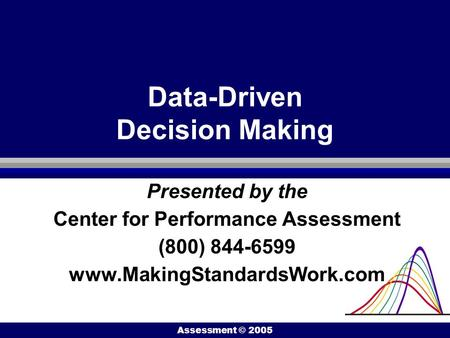 Center for Performance Assessment © 2005 Data-Driven Decision Making Presented by the Center for Performance Assessment (800) 844-6599 www.MakingStandardsWork.com.