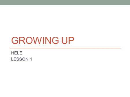 GROWING UP HELE LESSON 1.