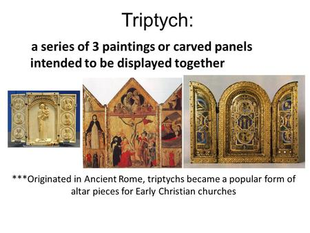 Triptych: a series of 3 paintings or carved panels intended to be displayed together ***Originated in Ancient Rome, triptychs became a popular form of.