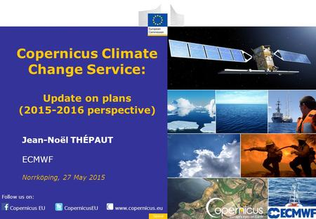 Copernicus EU CopernicusEU www.copernicus.eu Follow us on: Space Copernicus Climate Change Service: Update on plans (2015-2016 perspective) Jean-Noël THÉPAUT.