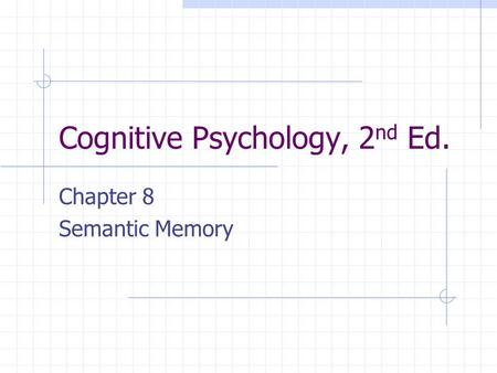 Cognitive Psychology, 2 nd Ed. Chapter 8 Semantic Memory.