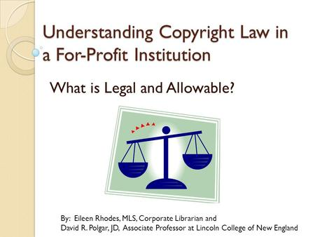 Understanding Copyright Law in a For-Profit Institution What is Legal and Allowable? By: Eileen Rhodes, MLS, Corporate Librarian and David R. Polgar, JD,