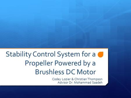 Stability Control System for a Propeller Powered by a Brushless DC Motor Codey Lozier & Christian Thompson Advisor Dr. Mohammad Saadeh.