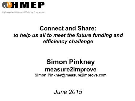 Connect and Share: to help us all to meet the future funding and efficiency challenge June 2015 Simon Pinkney measure2improve
