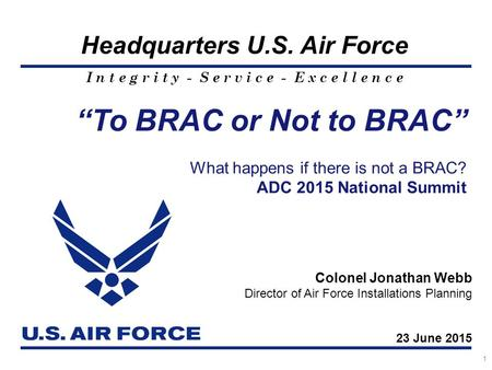 "I n t e g r i t y - S e r v i c e - E x c e l l e n c e Headquarters U.S. Air Force 1 ""To BRAC or Not to BRAC"" What happens if there is not a BRAC? ADC."