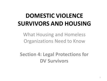 DOMESTIC VIOLENCE SURVIVORS AND HOUSING Section 4: Legal Protections for DV Survivors 1 What Housing and Homeless Organizations Need to Know.