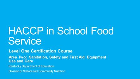 HACCP in School Food Service Level One Certification Course Area Two: Sanitation, Safety and First Aid, Equipment Use and Care Kentucky Department of Education.
