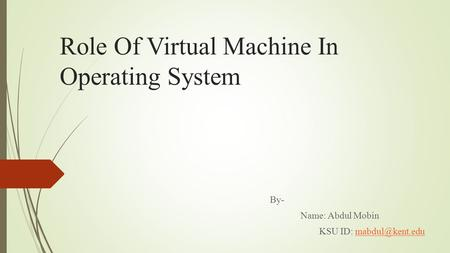 Role Of Virtual Machine In Operating System By- Name: Abdul Mobin KSU ID: