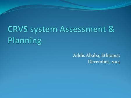 Addis Ababa, Ethiopia: December, 2014. Rationale for assessment Second conference of ministers responsible for civil registration Resolution 15a. … we.