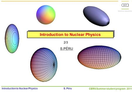 CERN Summer student program 2011 Introduction to Nuclear Physics S. Péru Introduction to Nuclear Physics S.PÉRU 2/3.