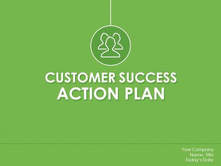 CUSTOMER SUCCESS ACTION PLAN CUSTOMER SUCCESS ACTION PLAN Your Company Name, Title Today's Date.