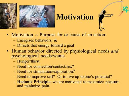 Motivation Motivation -- Purpose for or cause of an action: –Energizes behaviors, & –Directs that energy toward a goal Human behavior directed by physiological.