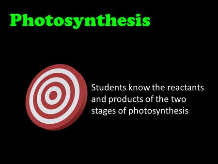 Photosynthesis Students know the reactants and products of the two stages of photosynthesis.