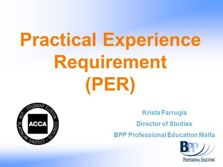 Practical Experience Requirement (PER) Krista Farrugia Director of Studies BPP Professional Education Malta.