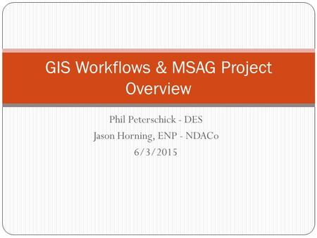 Phil Peterschick - DES Jason Horning, ENP - NDACo 6/3/2015 GIS Workflows & MSAG Project Overview.