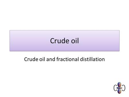 Crude oil Crude oil and fractional distillation. What do I need to know? Must Recall that crude oil is a mixture of a large number of compounds Should.