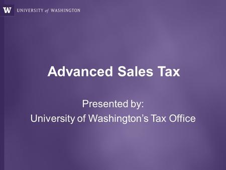 Advanced Sales Tax Presented by: University of Washington's Tax Office.