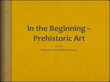 In the Beginning – Prehistoric Art Guiding Question: What aspects of prehistoric art have continued through the ages? Do Now: (4 Minutes)  Why do you.