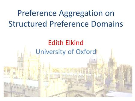 Preference Aggregation on Structured Preference Domains Edith Elkind University of Oxford.